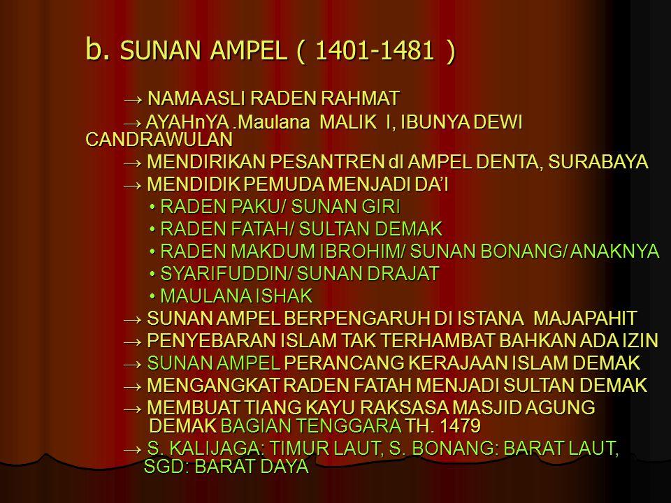 b. SUNAN AMPEL ( 1401-1481 ) → NAMA ASLI RADEN RAHMAT → NAMA ASLI RADEN RAHMAT → AYAHnYA.Maulana MALIK I, IBUNYA DEWI CANDRAWULAN → AYAHnYA.Maulana MA