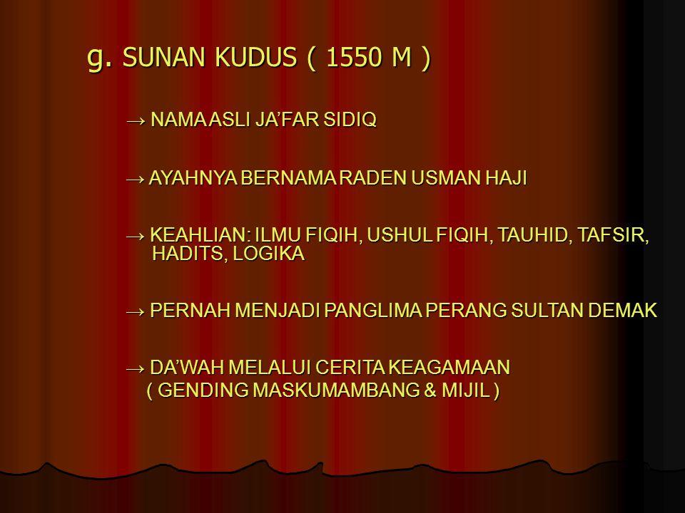 g. SUNAN KUDUS ( 1550 M ) → NAMA ASLI JA'FAR SIDIQ → NAMA ASLI JA'FAR SIDIQ → AYAHNYA BERNAMA RADEN USMAN HAJI → AYAHNYA BERNAMA RADEN USMAN HAJI → KE