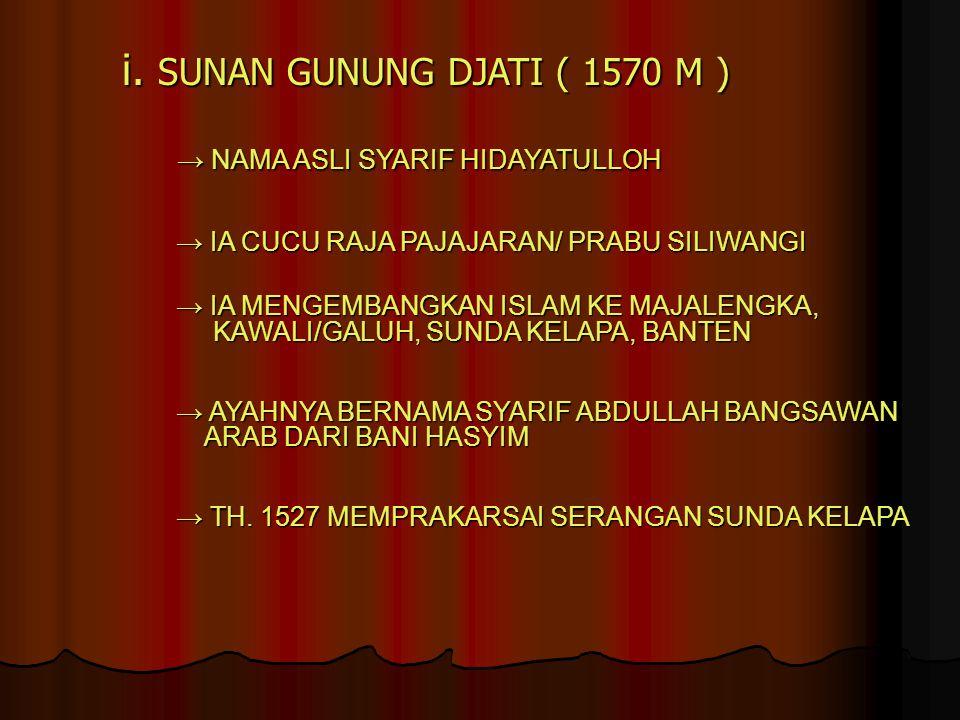 i. SUNAN GUNUNG DJATI ( 1570 M ) → NAMA ASLI SYARIF HIDAYATULLOH → NAMA ASLI SYARIF HIDAYATULLOH → IA CUCU RAJA PAJAJARAN/ PRABU SILIWANGI → IA CUCU R
