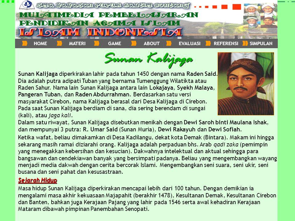 Sunan Kalijaga Sunan Kalijaga diperkirakan lahir pada tahun 1450 dengan nama Raden Said. Dia adalah putra adipati Tuban yang bernama Tumenggung Wilati