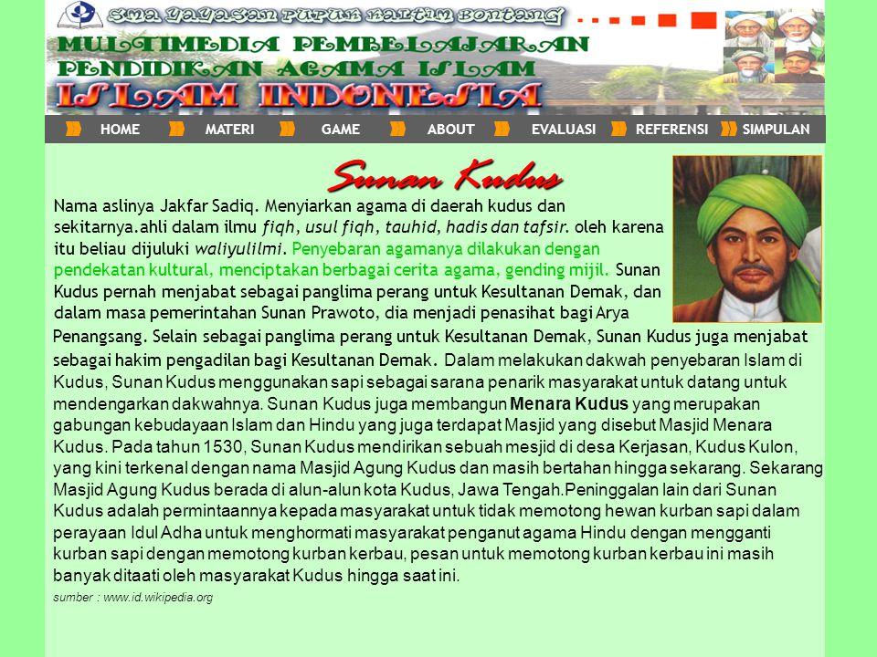Sunan Kudus Nama aslinya Jakfar Sadiq. Menyiarkan agama di daerah kudus dan sekitarnya.ahli dalam ilmu fiqh, usul fiqh, tauhid, hadis dan tafsir. oleh