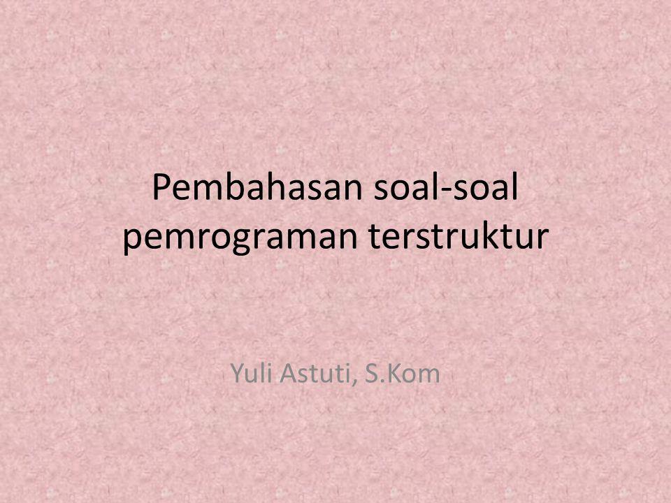 Pembahasan soal-soal pemrograman terstruktur Yuli Astuti, S.Kom