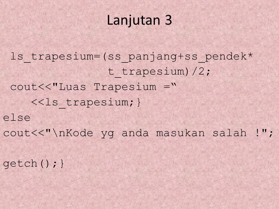Lanjutan 3 ls_trapesium=(ss_panjang+ss_pendek* t_trapesium)/2; cout<<