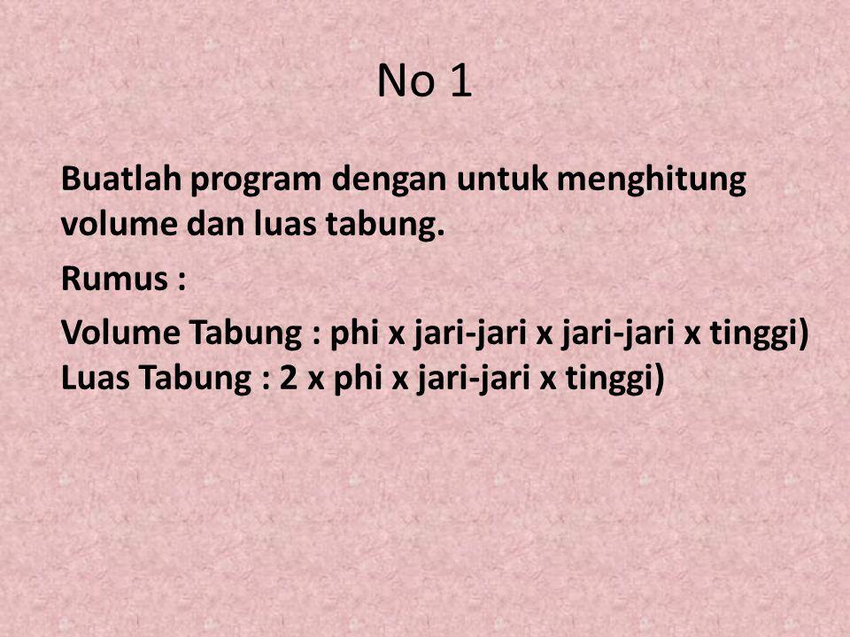 No 1 Buatlah program dengan untuk menghitung volume dan luas tabung. Rumus : Volume Tabung : phi x jari-jari x jari-jari x tinggi) Luas Tabung : 2 x p