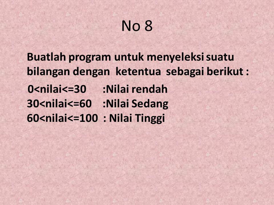 No 8 Buatlah program untuk menyeleksi suatu bilangan dengan ketentua sebagai berikut : 0<nilai<=30 :Nilai rendah 30<nilai<=60 :Nilai Sedang 60<nilai<=