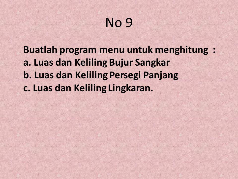 No 9 Buatlah program menu untuk menghitung : a. Luas dan Keliling Bujur Sangkar b. Luas dan Keliling Persegi Panjang c. Luas dan Keliling Lingkaran.