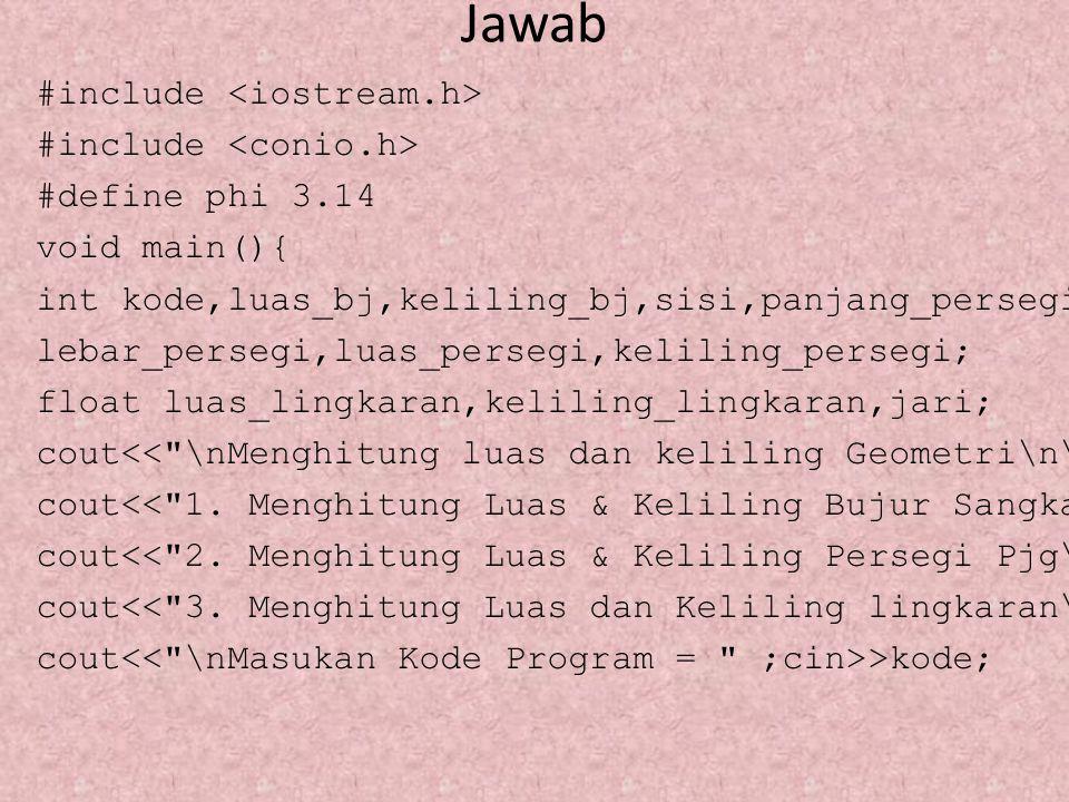 Jawab #include #define phi 3.14 void main(){ int kode,luas_bj,keliling_bj,sisi,panjang_persegi, lebar_persegi,luas_persegi,keliling_persegi; float lua