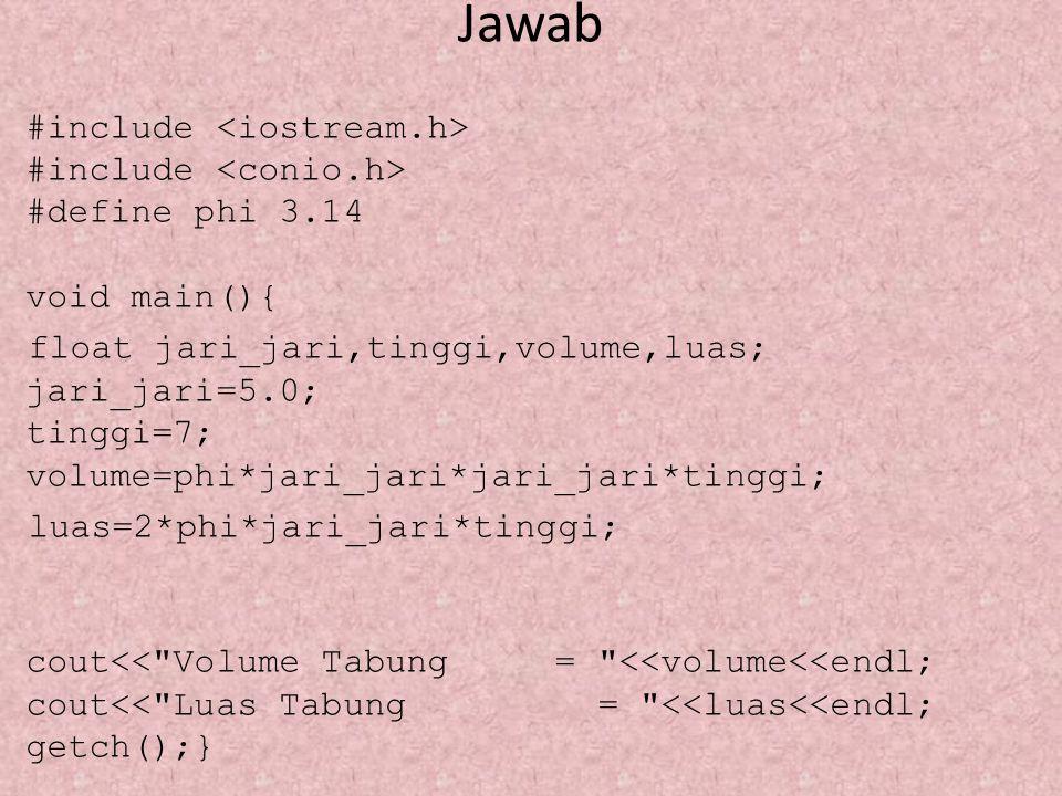 Jawab #include #include #define phi 3.14 void main(){ float jari_jari,tinggi,volume,luas; jari_jari=5.0; tinggi=7; volume=phi*jari_jari*jari_jari*ting