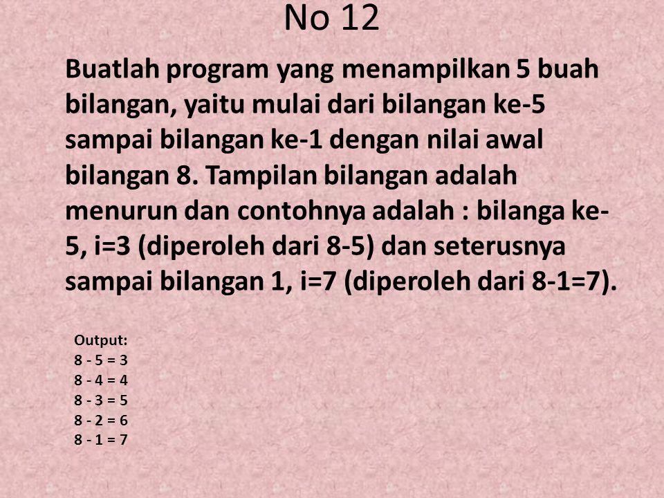 No 12 Buatlah program yang menampilkan 5 buah bilangan, yaitu mulai dari bilangan ke-5 sampai bilangan ke-1 dengan nilai awal bilangan 8. Tampilan bil