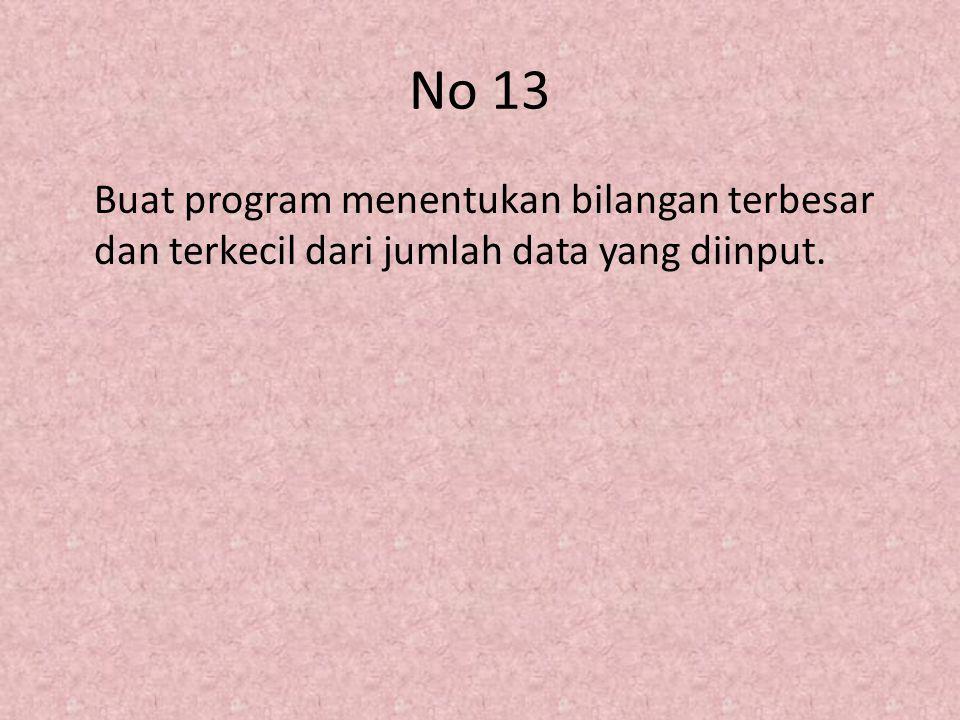 No 13 Buat program menentukan bilangan terbesar dan terkecil dari jumlah data yang diinput.