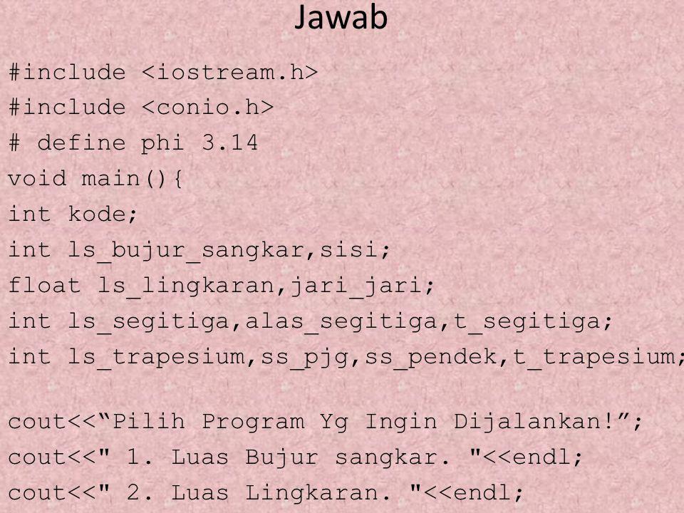 Lanjutan 1 cout >kode; if (kode==1) {cout<< \nMasukan Sisi Bujur Sangkar: ; cin>>sisi; ls_bujur_sangkar = sisi*sisi; cout<< Luas Bujur Sangkar = <<ls_bujur_sangkar<<endl; } else if (kode==2) cout<< \nMasukan jari-jari Lingkaran = ; cin>>jari_jari; ls_lingkaran=phi*jari_jari*jari_jari; cout<< Luas Lingkaran = <<ls_lingkaran;}