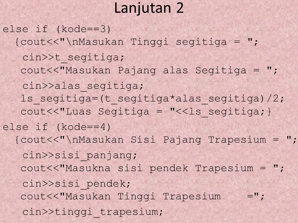 Lanjutan 3 ls_trapesium=(ss_panjang+ss_pendek* t_trapesium)/2; cout<< Luas Trapesium = <<ls_trapesium;} else cout<< \nKode yg anda masukan salah ! ; getch();}
