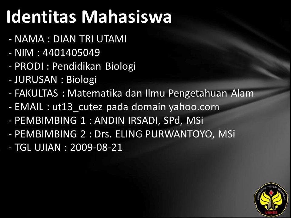 Identitas Mahasiswa - NAMA : DIAN TRI UTAMI - NIM : 4401405049 - PRODI : Pendidikan Biologi - JURUSAN : Biologi - FAKULTAS : Matematika dan Ilmu Pengetahuan Alam - EMAIL : ut13_cutez pada domain yahoo.com - PEMBIMBING 1 : ANDIN IRSADI, SPd, MSi - PEMBIMBING 2 : Drs.