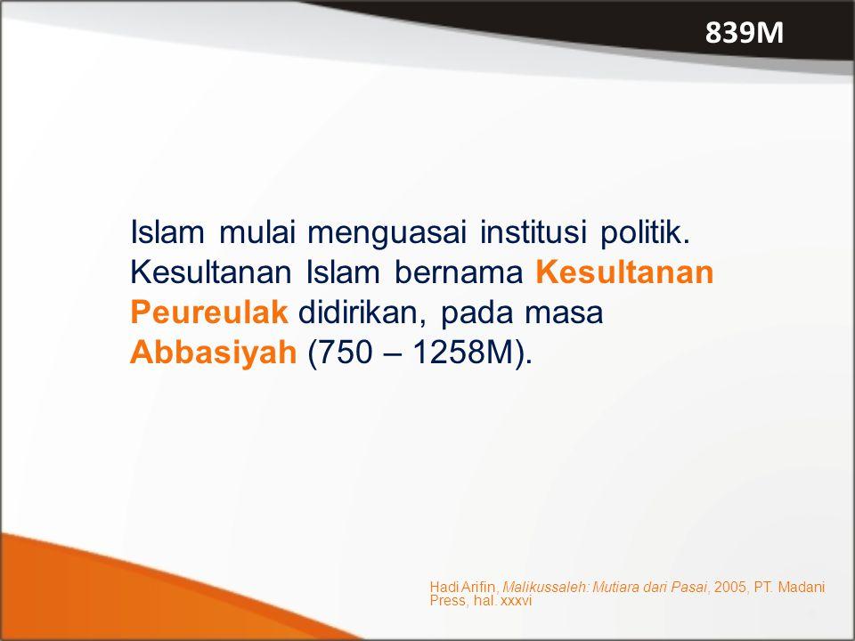 Islam mulai menguasai institusi politik. Kesultanan Islam bernama Kesultanan Peureulak didirikan, pada masa Abbasiyah (750 – 1258M). 839M Hadi Arifin,