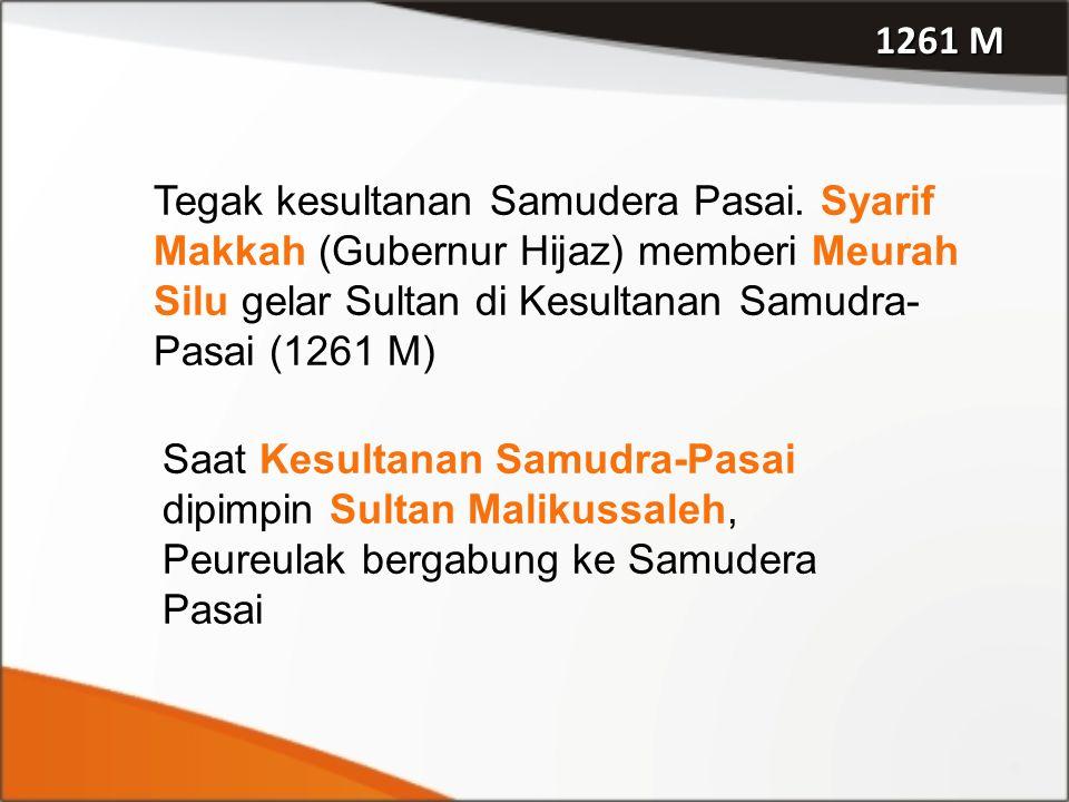 1261 M Tegak kesultanan Samudera Pasai. Syarif Makkah (Gubernur Hijaz) memberi Meurah Silu gelar Sultan di Kesultanan Samudra- Pasai (1261 M) Saat Kes