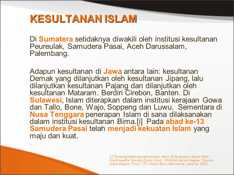 KESULTANAN ISLAM Di Sumatera setidaknya diwakili oleh institusi kesultanan Peureulak, Samudera Pasai, Aceh Darussalam, Palembang. Adapun kesultanan di