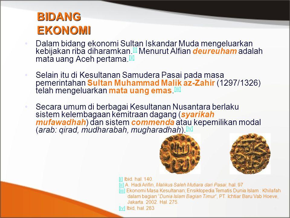 Dalam bidang ekonomi Sultan Iskandar Muda mengeluarkan kebijakan riba diharamkan. [i] Menurut Alfian deureuham adalah mata uang Aceh pertama. [ii] [i]