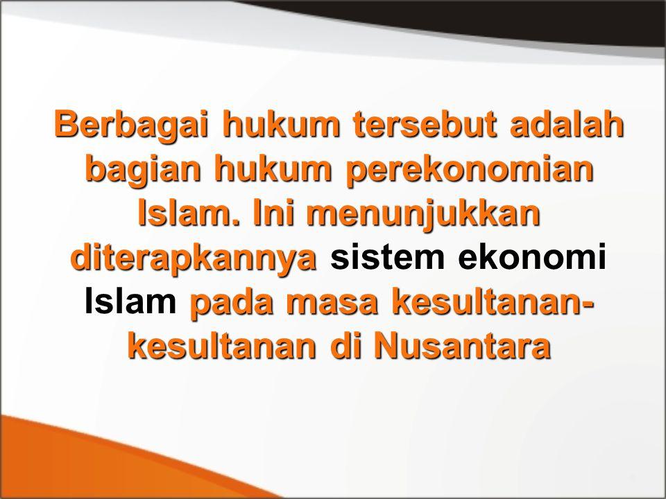 Berbagai hukum tersebut adalah bagian hukum perekonomian Islam. Ini menunjukkan diterapkannya sistem ekonomi Islam pada masa kesultanan- kesultanan di