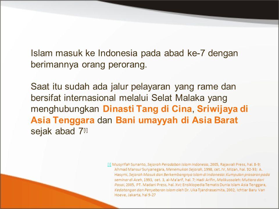 Islam masuk ke Indonesia pada abad ke-7 dengan berimannya orang perorang. Saat itu sudah ada jalur pelayaran yang rame dan bersifat internasional mela