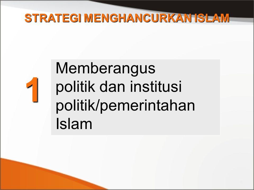 1 STRATEGI MENGHANCURKAN ISLAM Memberangus politik dan institusi politik/pemerintahan Islam