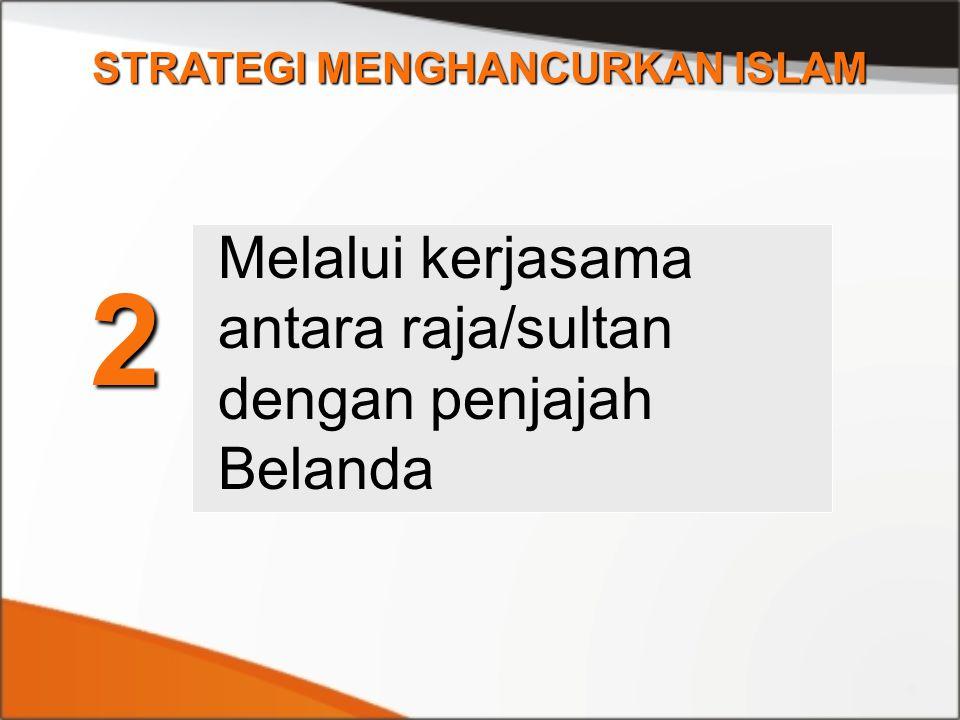 STRATEGI MENGHANCURKAN ISLAM 2 Melalui kerjasama antara raja/sultan dengan penjajah Belanda