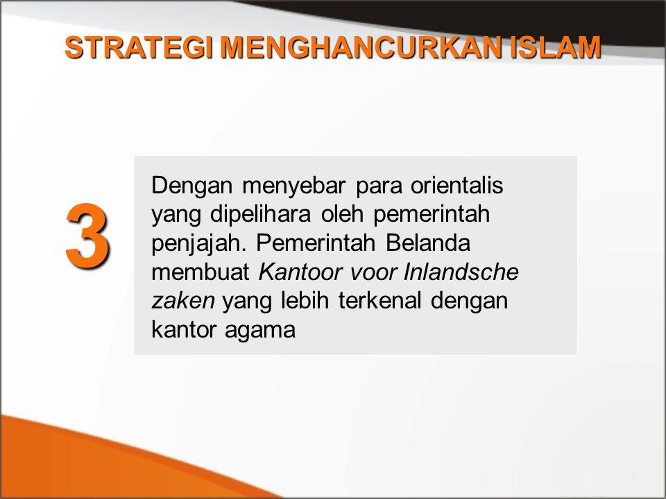 STRATEGI MENGHANCURKAN ISLAM 3 Dengan menyebar para orientalis yang dipelihara oleh pemerintah penjajah. Pemerintah Belanda membuat Kantoor voor Inlan