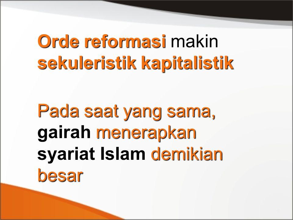 Orde reformasi makin sekuleristik kapitalistik Pada saat yang sama, gairah menerapkan syariat Islam demikian besar