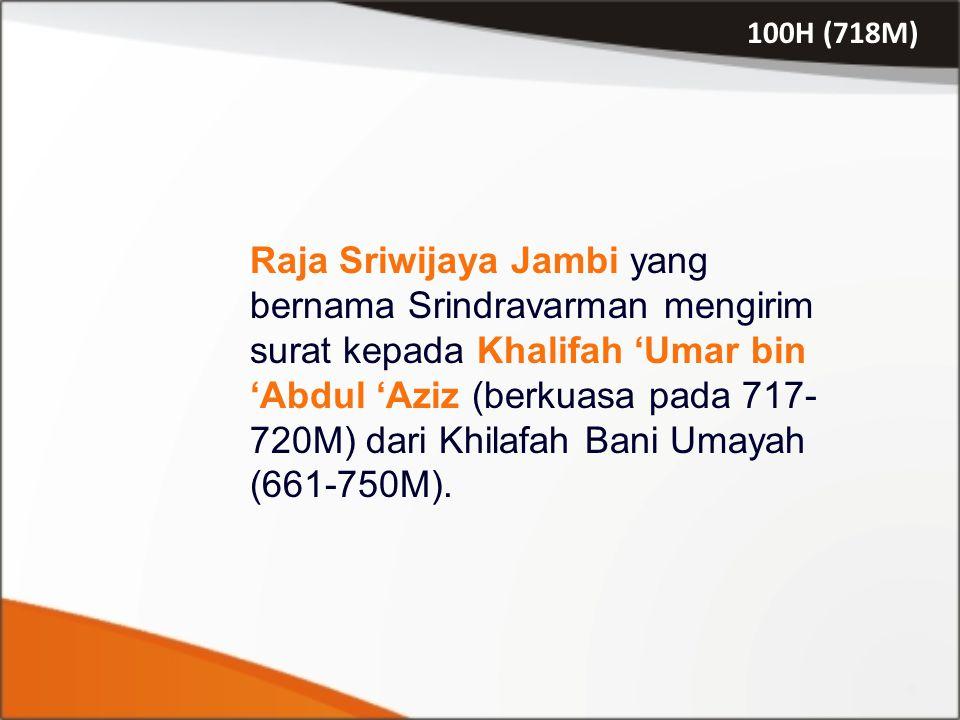 100H (718M) Raja Sriwijaya Jambi yang bernama Srindravarman mengirim surat kepada Khalifah 'Umar bin 'Abdul 'Aziz (berkuasa pada 717- 720M) dari Khila