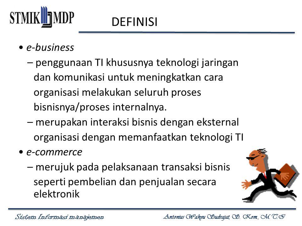 Sistem Informasi manajemen Antonius Wahyu Sudrajat, S. Kom., M.T.I DEFINISI e-business – penggunaan TI khususnya teknologi jaringan dan komunikasi unt