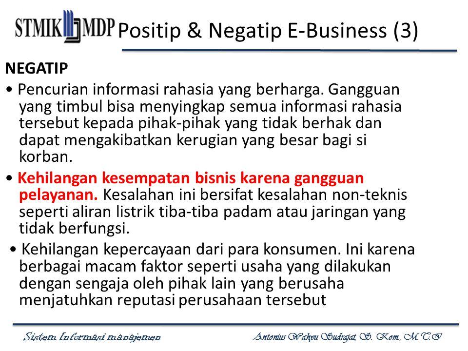 Sistem Informasi manajemen Antonius Wahyu Sudrajat, S. Kom., M.T.I Positip & Negatip E-Business (3) NEGATIP Pencurian informasi rahasia yang berharga.