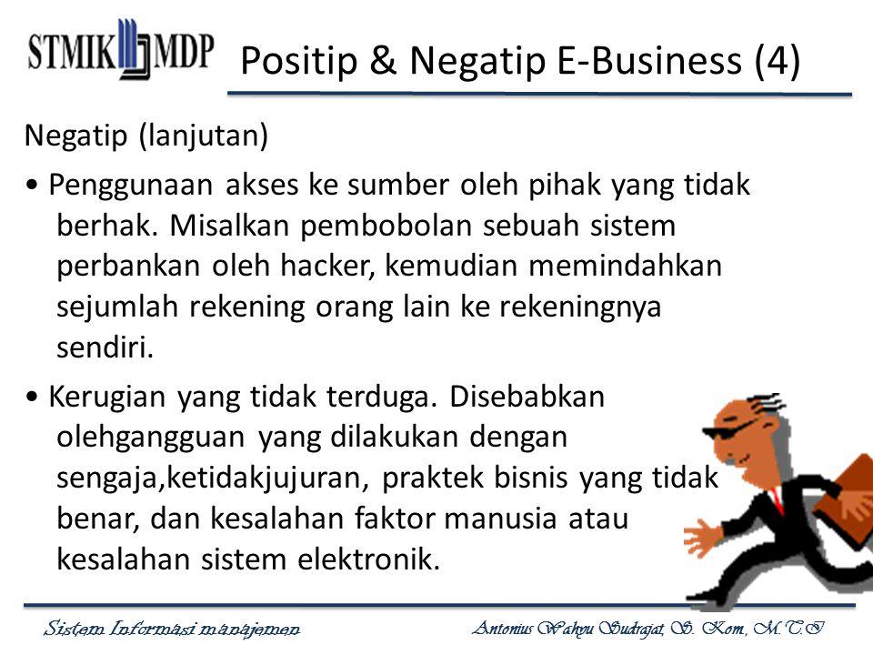 Sistem Informasi manajemen Antonius Wahyu Sudrajat, S. Kom., M.T.I Positip & Negatip E-Business (4) Negatip (lanjutan) Penggunaan akses ke sumber oleh