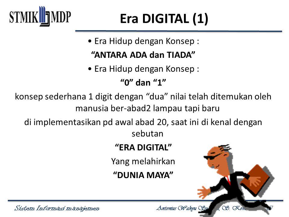 """Sistem Informasi manajemen Antonius Wahyu Sudrajat, S. Kom., M.T.I Era DIGITAL (1) Era Hidup dengan Konsep : """"ANTARA ADA dan TIADA"""" Era Hidup dengan K"""