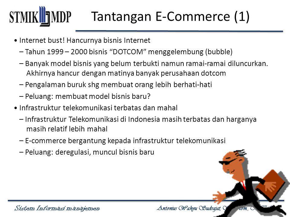 Sistem Informasi manajemen Antonius Wahyu Sudrajat, S. Kom., M.T.I Tantangan E-Commerce (1) Internet bust! Hancurnya bisnis Internet – Tahun 1999 – 20