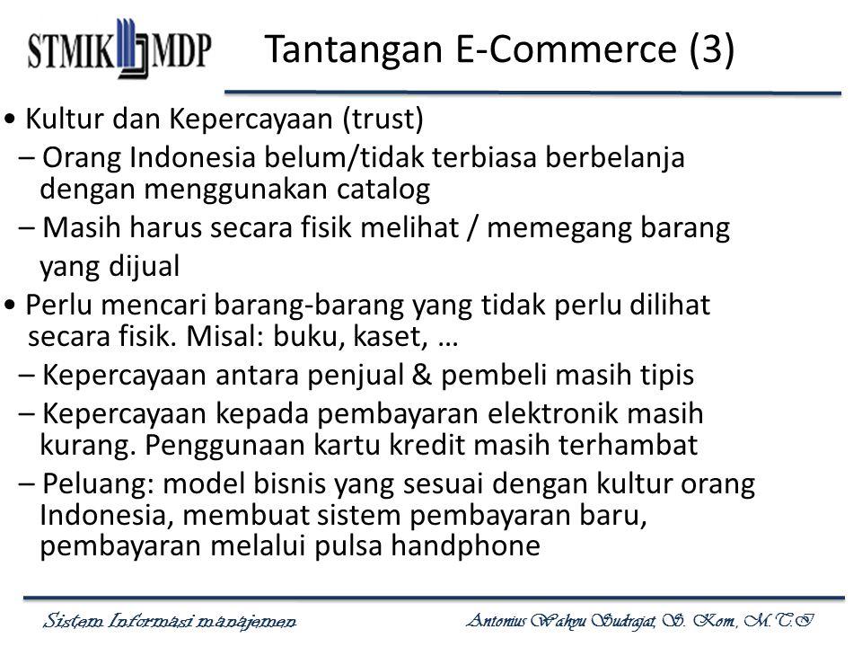 Sistem Informasi manajemen Antonius Wahyu Sudrajat, S. Kom., M.T.I Tantangan E-Commerce (3) Kultur dan Kepercayaan (trust) – Orang Indonesia belum/tid