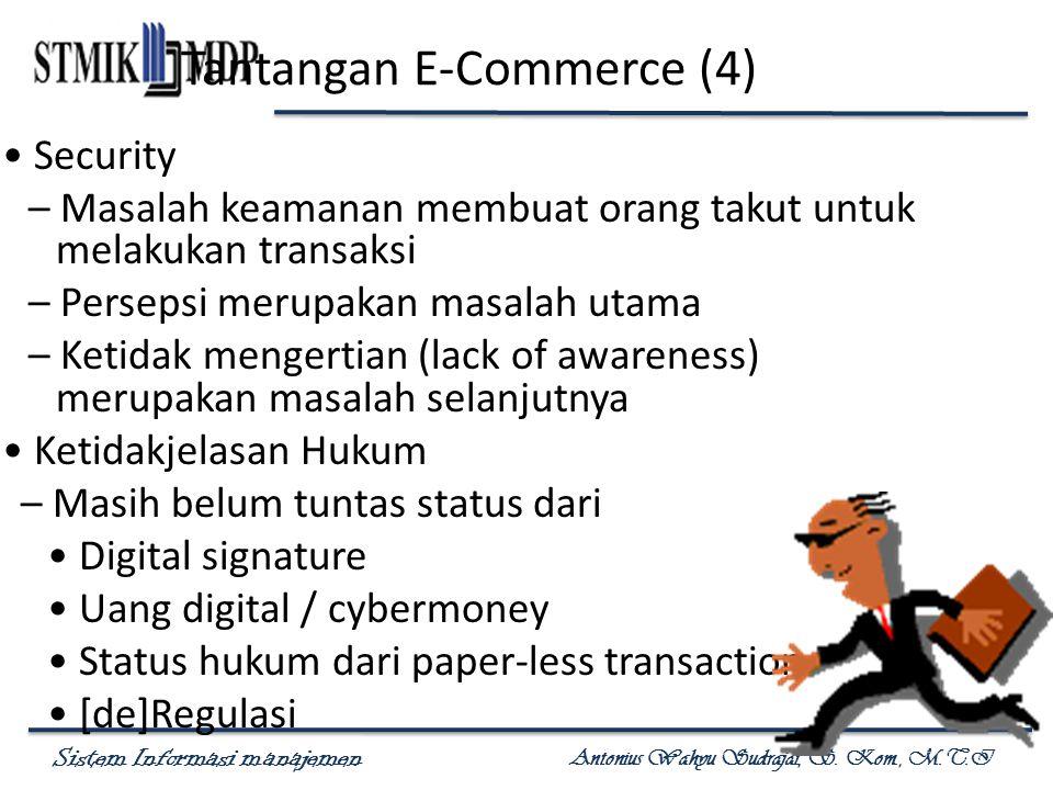 Sistem Informasi manajemen Antonius Wahyu Sudrajat, S. Kom., M.T.I Tantangan E-Commerce (4) Security – Masalah keamanan membuat orang takut untuk mela