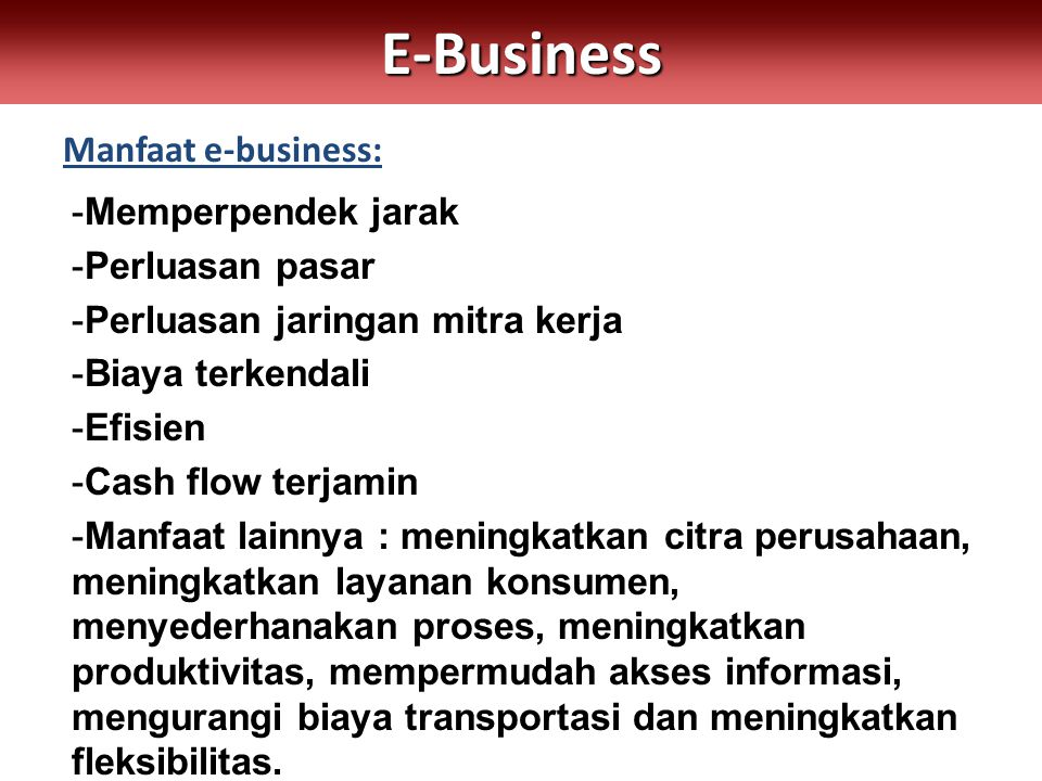 Manfaat e-business:E-Business -Memperpendek jarak -Perluasan pasar -Perluasan jaringan mitra kerja -Biaya terkendali -Efisien -Cash flow terjamin -Manfaat lainnya : meningkatkan citra perusahaan, meningkatkan layanan konsumen, menyederhanakan proses, meningkatkan produktivitas, mempermudah akses informasi, mengurangi biaya transportasi dan meningkatkan fleksibilitas.