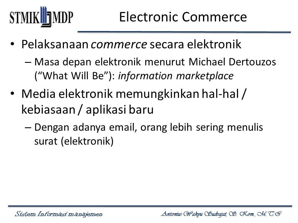 Sistem Informasi manajemen Antonius Wahyu Sudrajat, S. Kom., M.T.I Electronic Commerce Pelaksanaan commerce secara elektronik – Masa depan elektronik