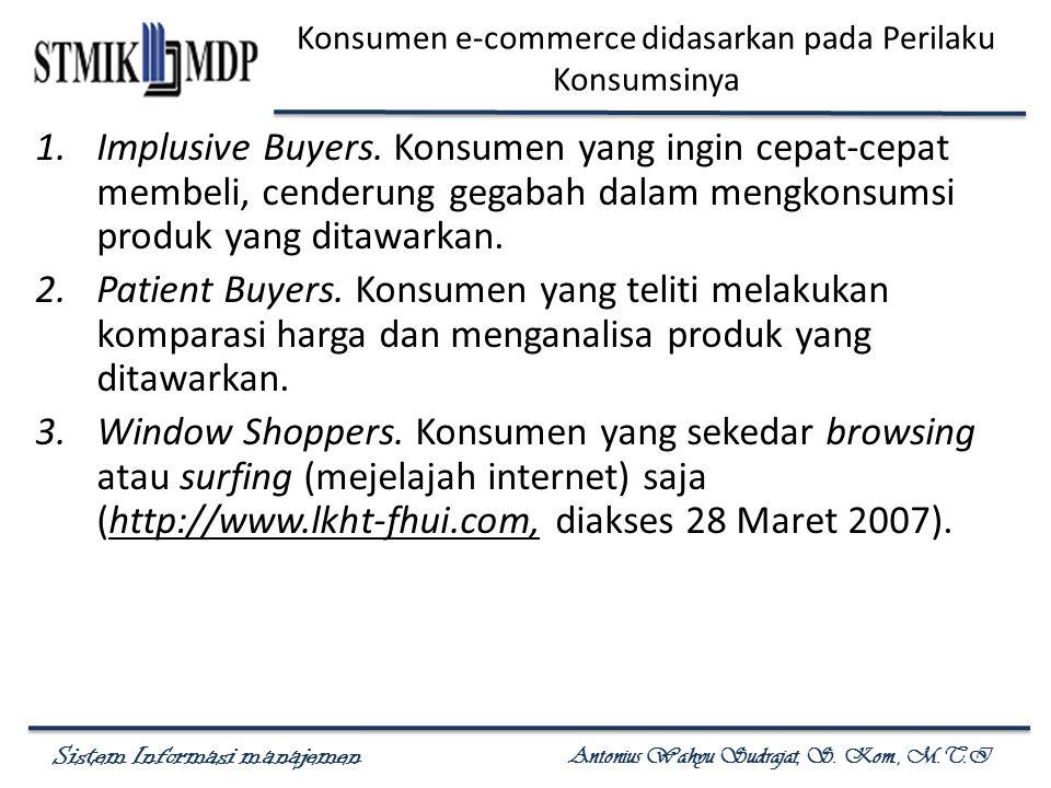 Sistem Informasi manajemen Antonius Wahyu Sudrajat, S. Kom., M.T.I Konsumen e-commerce didasarkan pada Perilaku Konsumsinya 1.Implusive Buyers. Konsum