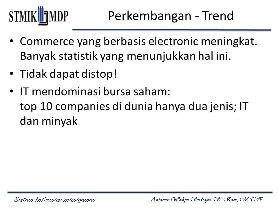 Sistem Informasi manajemen Antonius Wahyu Sudrajat, S. Kom., M.T.I Perkembangan - Trend Commerce yang berbasis electronic meningkat. Banyak statistik