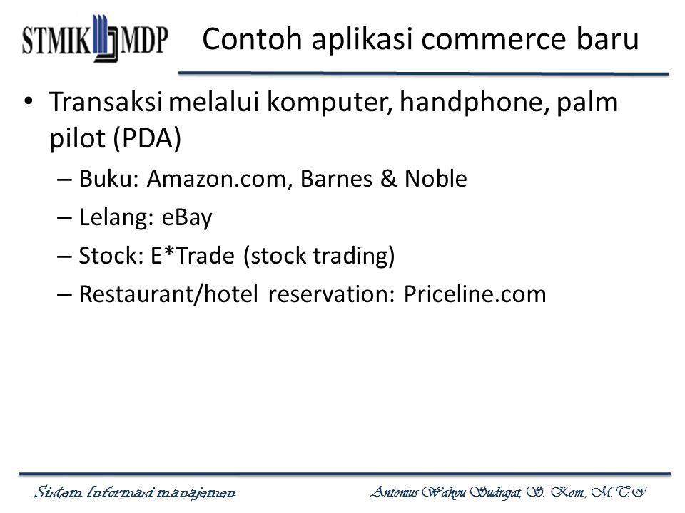 Sistem Informasi manajemen Antonius Wahyu Sudrajat, S. Kom., M.T.I Contoh aplikasi commerce baru Transaksi melalui komputer, handphone, palm pilot (PD