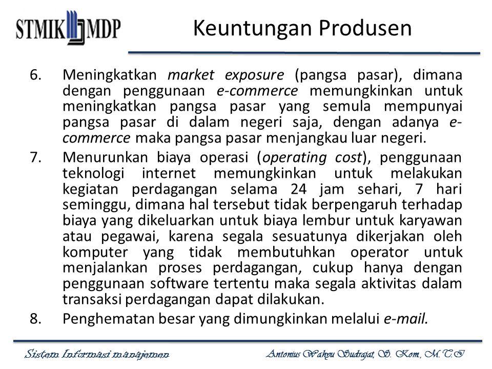 Sistem Informasi manajemen Antonius Wahyu Sudrajat, S. Kom., M.T.I Keuntungan Produsen 6.Meningkatkan market exposure (pangsa pasar), dimana dengan pe