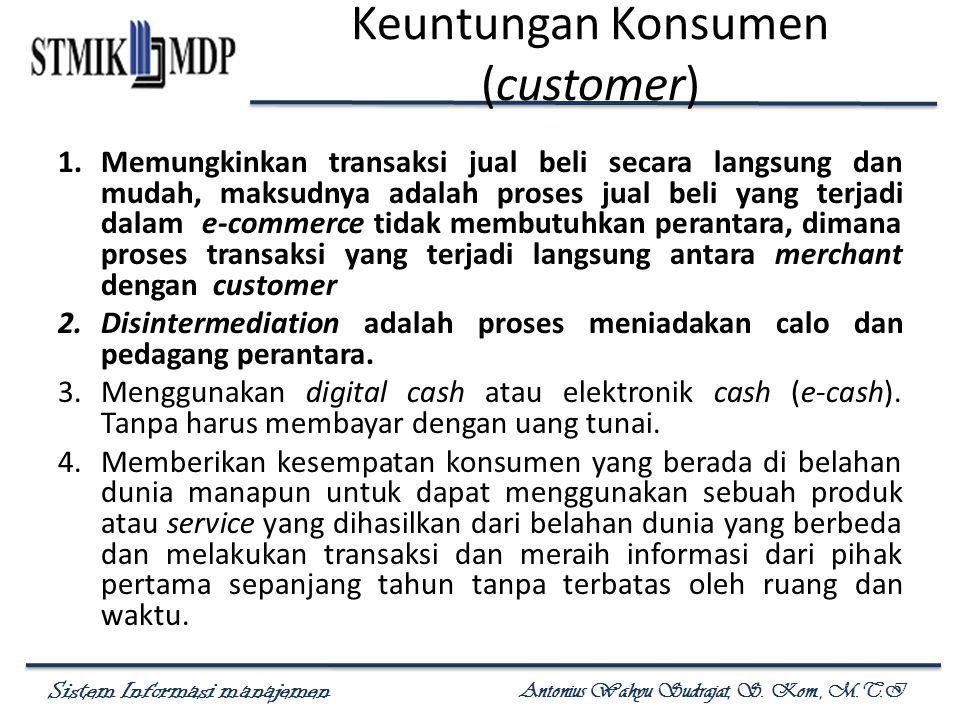 Sistem Informasi manajemen Antonius Wahyu Sudrajat, S. Kom., M.T.I Keuntungan Konsumen (customer) 1.Memungkinkan transaksi jual beli secara langsung d