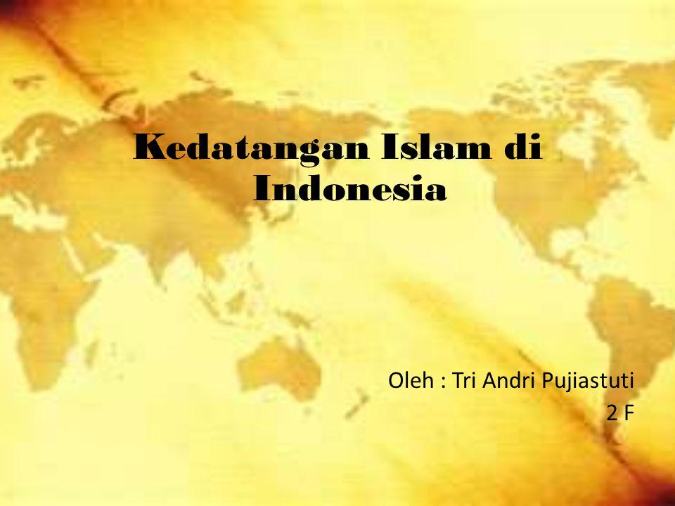 Kedatangan Islam di Indonesia Oleh : Tri Andri Pujiastuti 2 F