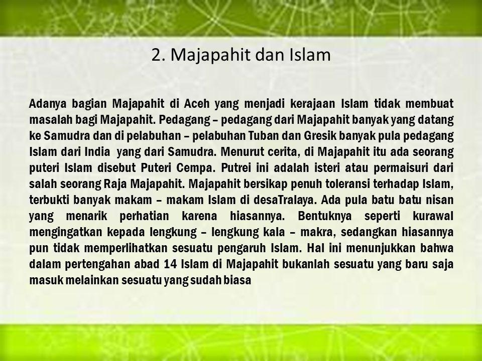 2. Majapahit dan Islam Adanya bagian Majapahit di Aceh yang menjadi kerajaan Islam tidak membuat masalah bagi Majapahit. Pedagang – pedagang dari Maja
