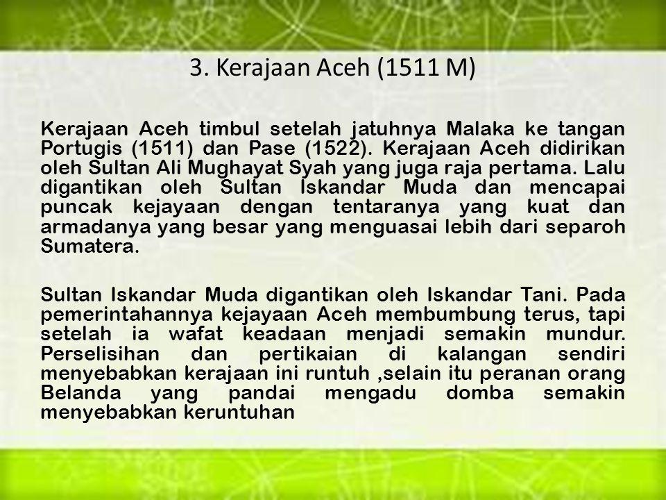 3. Kerajaan Aceh (1511 M) Kerajaan Aceh timbul setelah jatuhnya Malaka ke tangan Portugis (1511) dan Pase (1522). Kerajaan Aceh didirikan oleh Sultan