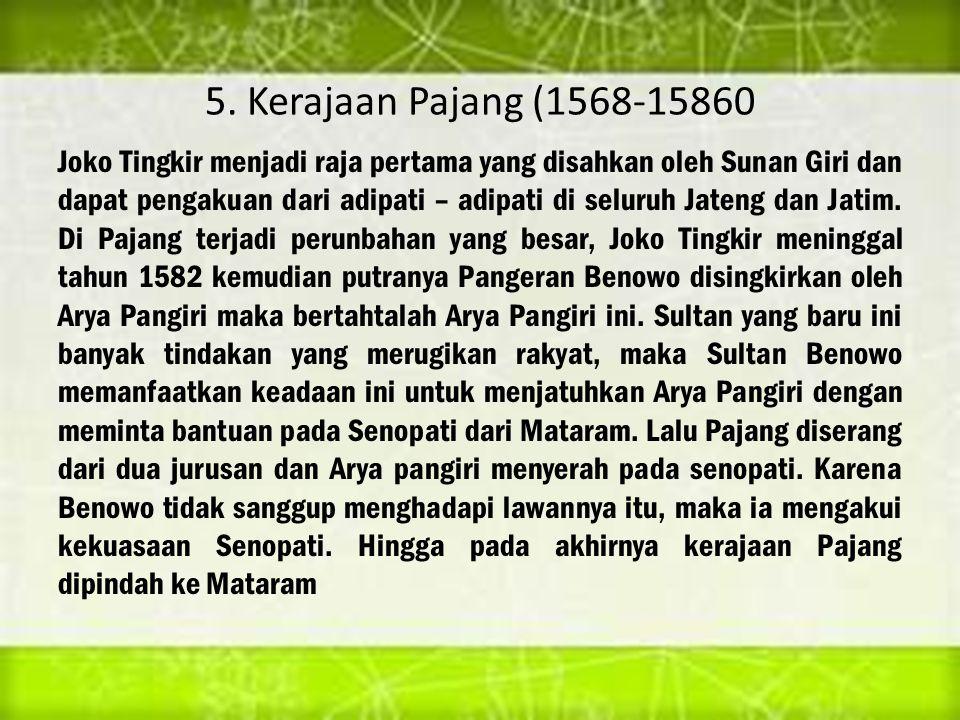 5. Kerajaan Pajang (1568-15860 Joko Tingkir menjadi raja pertama yang disahkan oleh Sunan Giri dan dapat pengakuan dari adipati – adipati di seluruh J