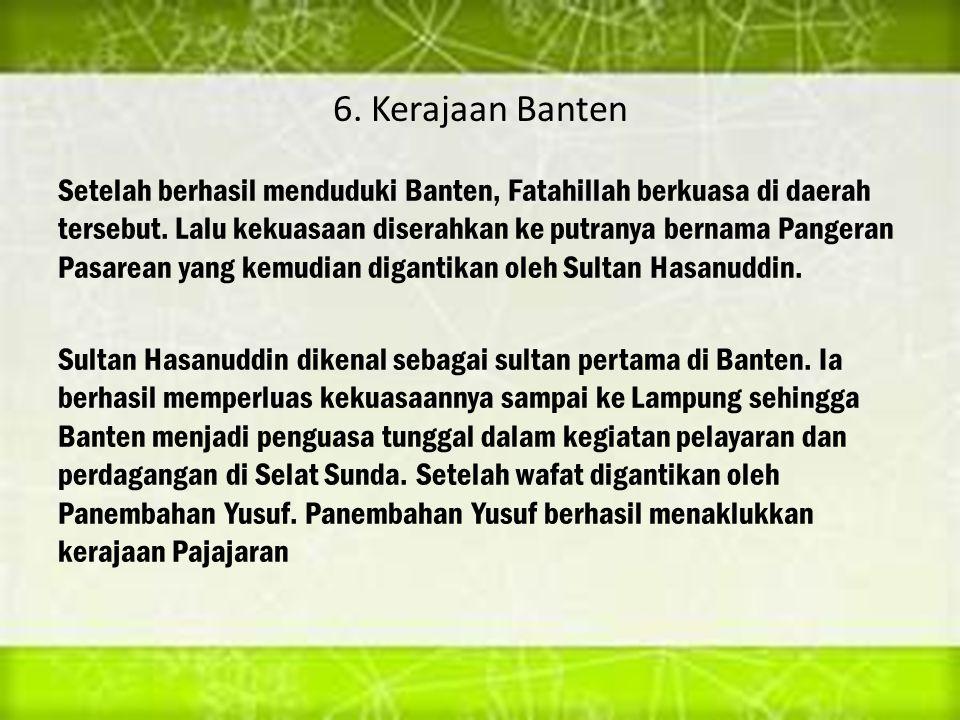 6. Kerajaan Banten Setelah berhasil menduduki Banten, Fatahillah berkuasa di daerah tersebut. Lalu kekuasaan diserahkan ke putranya bernama Pangeran P