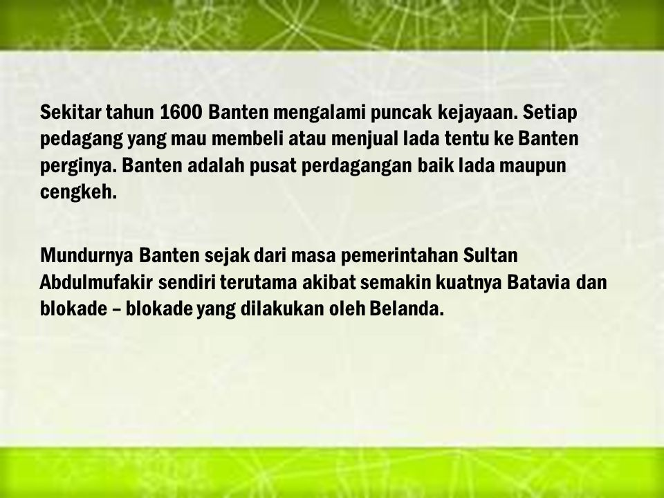 Sekitar tahun 1600 Banten mengalami puncak kejayaan. Setiap pedagang yang mau membeli atau menjual lada tentu ke Banten perginya. Banten adalah pusat