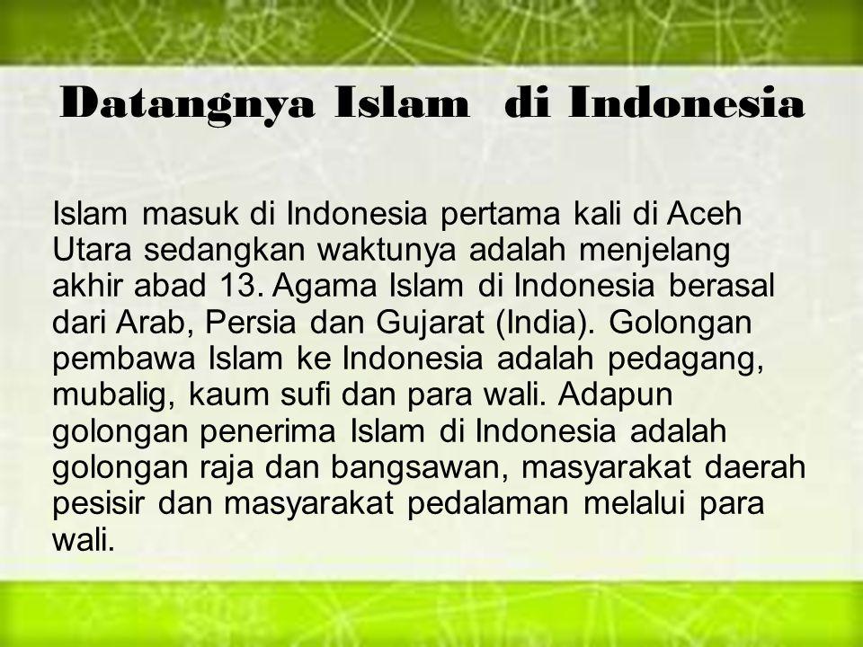 Datangnya Islam di Indonesia Islam masuk di Indonesia pertama kali di Aceh Utara sedangkan waktunya adalah menjelang akhir abad 13. Agama Islam di Ind