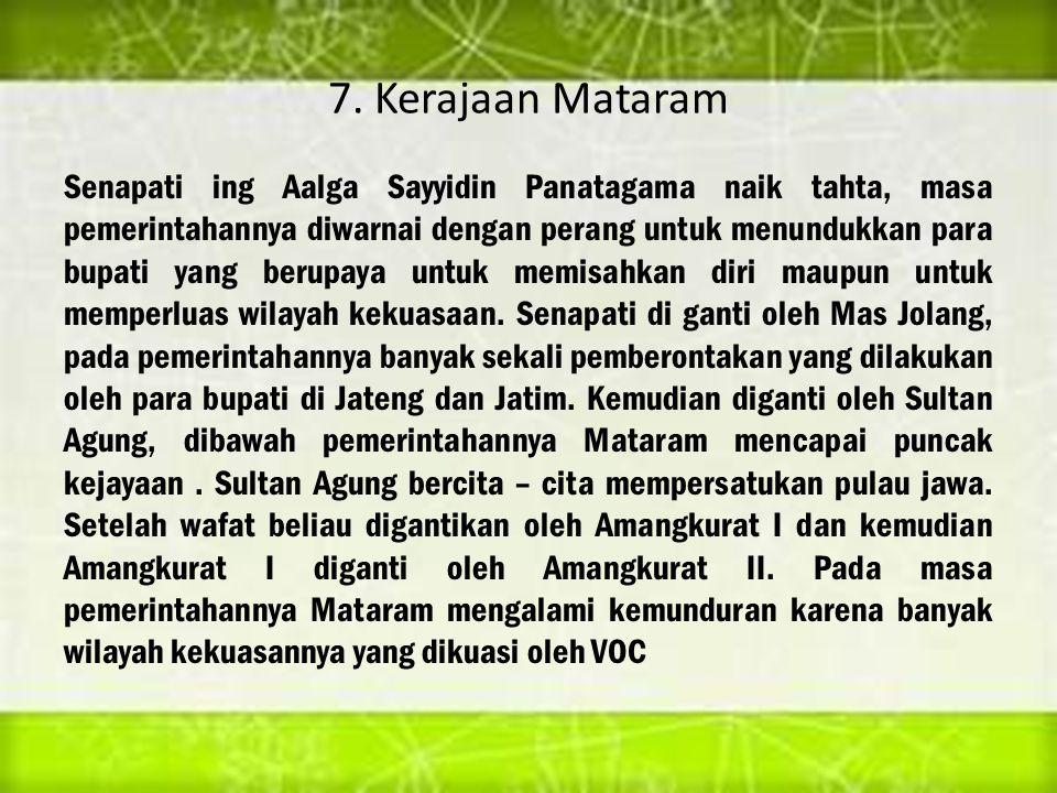 7. Kerajaan Mataram Senapati ing Aalga Sayyidin Panatagama naik tahta, masa pemerintahannya diwarnai dengan perang untuk menundukkan para bupati yang